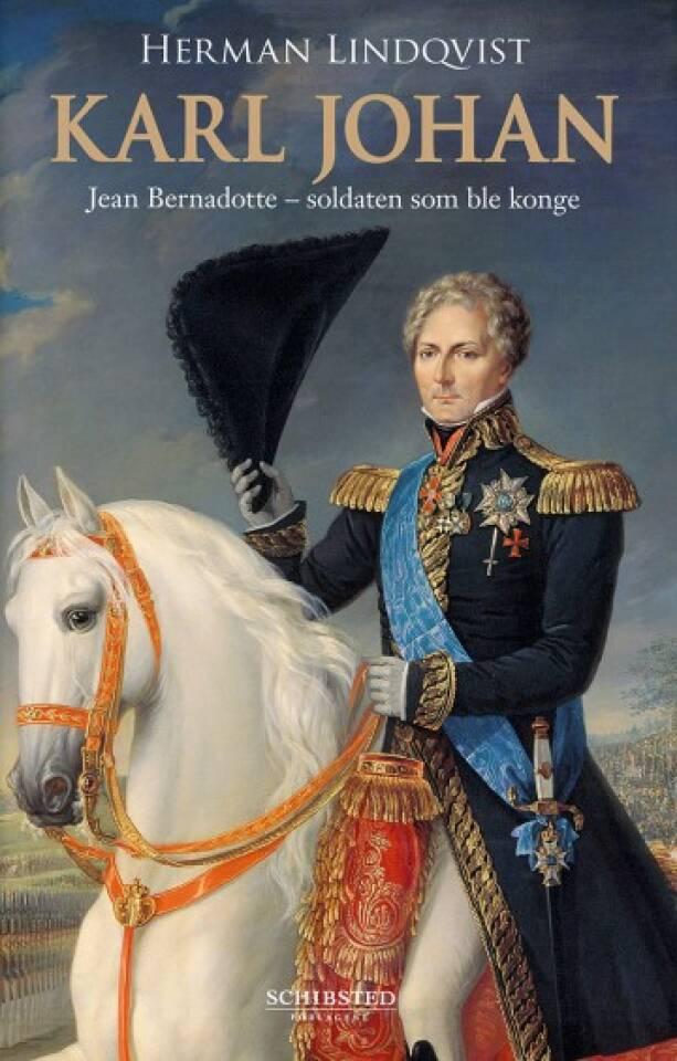Karl Johan. Jean Bernadotte - soldaten som ble konge