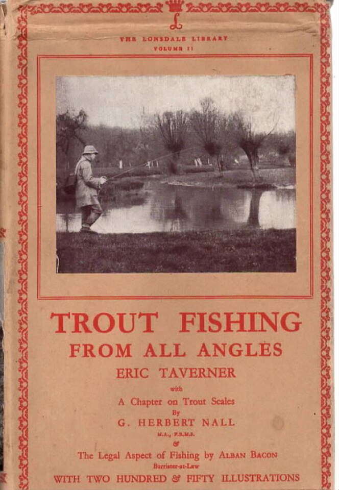 Trout Fishing from all Angles. A Complete Guide to modern methods. A chapter on Trout Scales by G. Herbert Nall & The Legal Aspect of Fishing by Alban Bacon. With two hundred & fifty illustrations.
