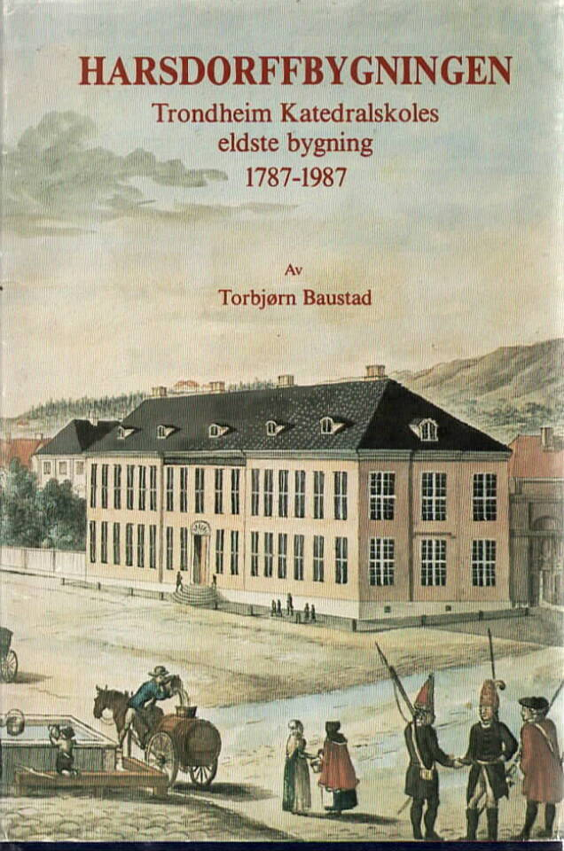 Harsdorffbygningen – Trondheim Katedralskoles eldste bygning 1787-1987