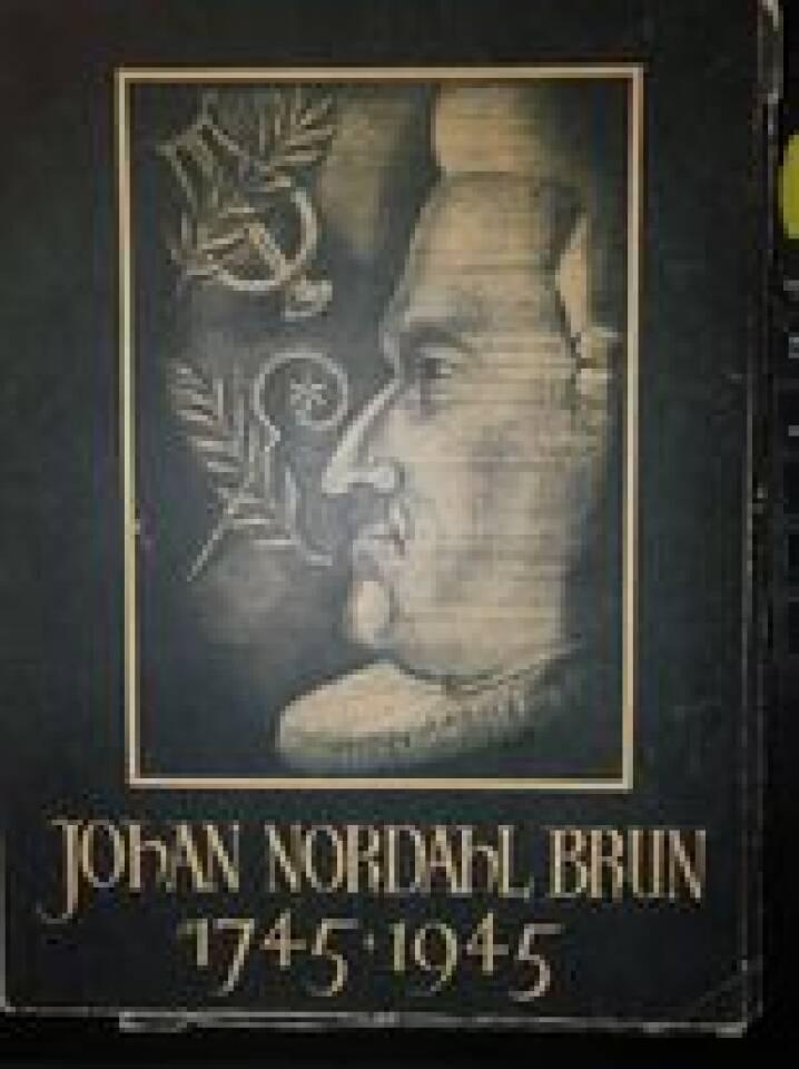 Johan Nordahl Brun 1745-1945. Presten. Poeten. Politikeren