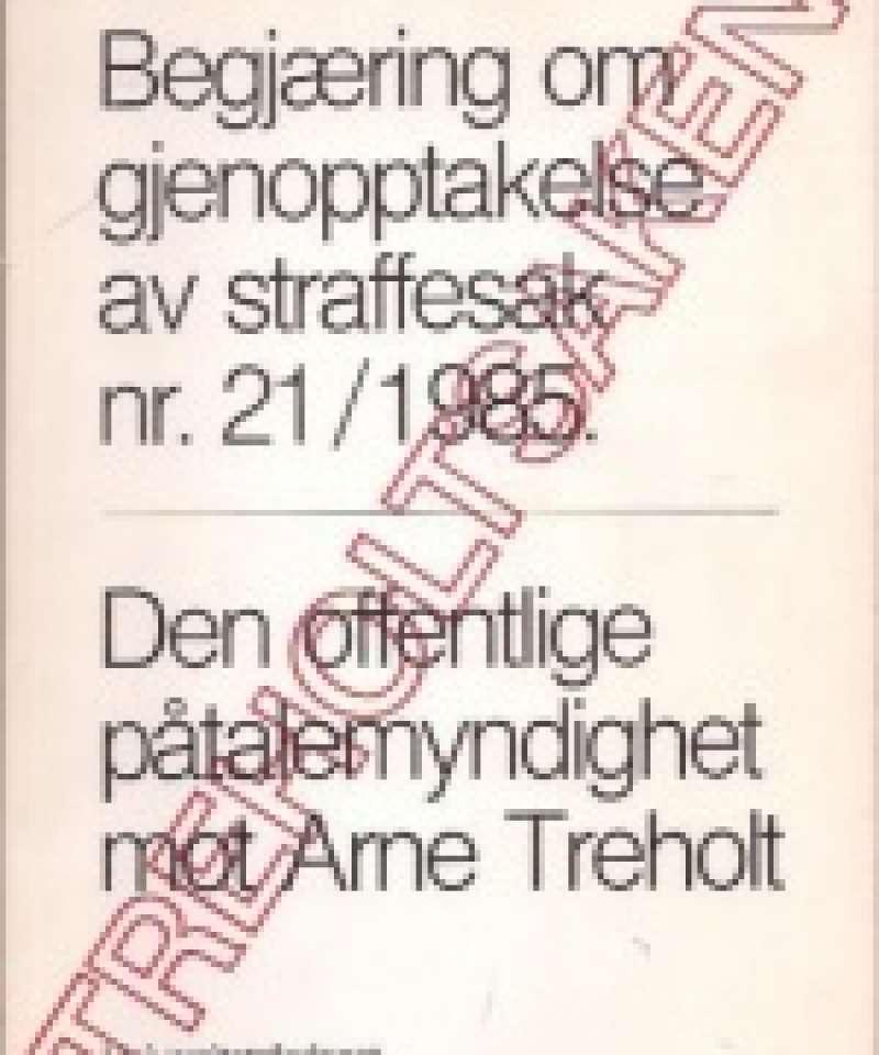 Begjæring om gjenopptakelse av straffesak nr 21/1985. Den offentlige påtalemyndighet mot Arne Treholt.