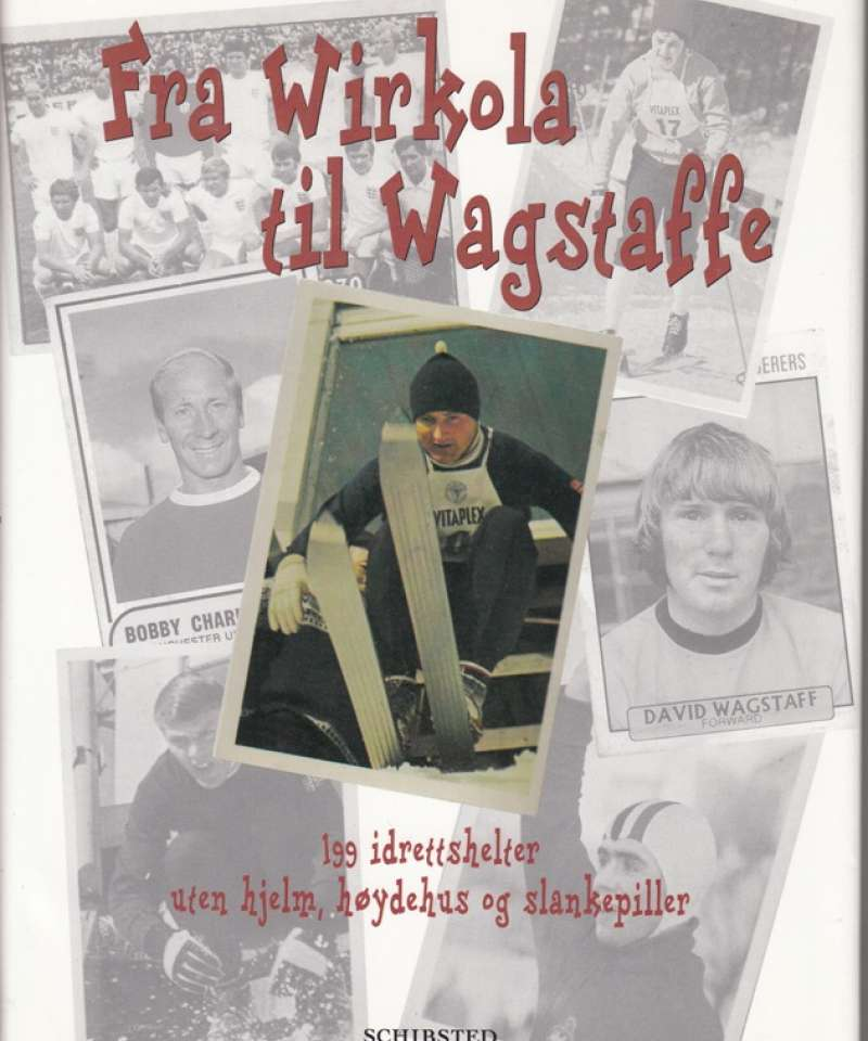 Fra Wirkola til Wagstaff - 199 idrettshelter uten hjelm, høydehus og slankepiller (Fra Arne Scheies samlinger)