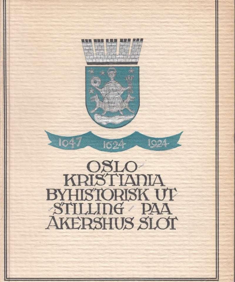 Oslo - Kristiania 1047 - 1624 - 1924. Byhistorisk utstilling paa Akershus slot avholdt av Kristianaia kommune