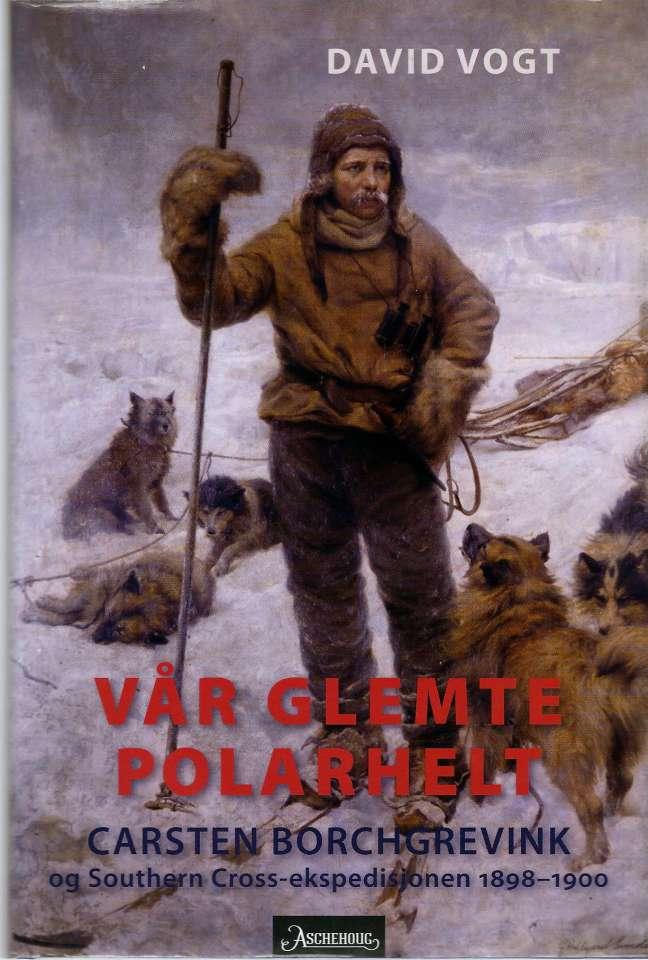 Vår glemte polarhelt - Carsten Borchgrevink og Southern Cross-ekspedisjonen 1898-1900